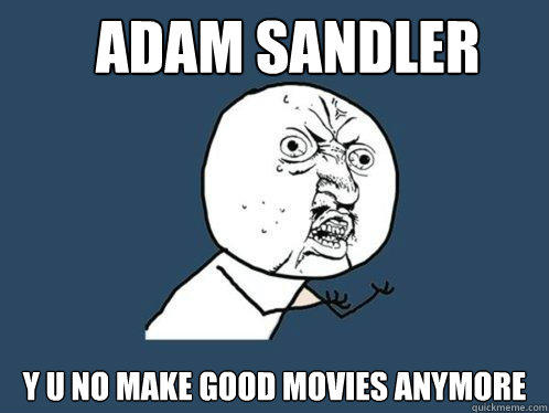 Adam Sandler y u no make good movies anymore  - Adam Sandler y u no make good movies anymore   Y U No