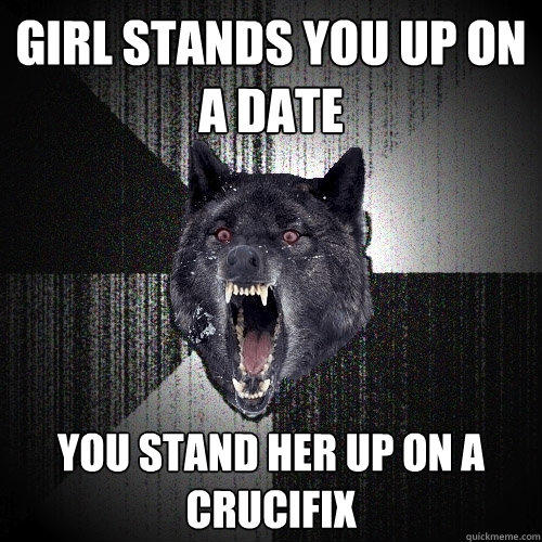 Girl stands you up on a date You stand her up on a crucifix