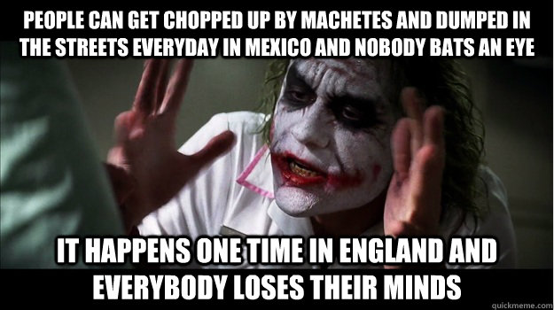 People can get chopped up by machetes and dumped in the streets everyday in Mexico and nobody bats an eye It happens one time in England and everybody loses their minds - People can get chopped up by machetes and dumped in the streets everyday in Mexico and nobody bats an eye It happens one time in England and everybody loses their minds  Joker Mind Loss