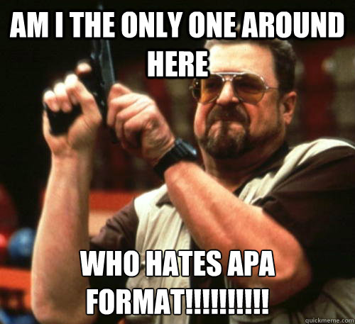 Am i the only one around here who hates apa format!!!!!!!!!! - Am i the only one around here who hates apa format!!!!!!!!!!  Am I The Only One Around Here