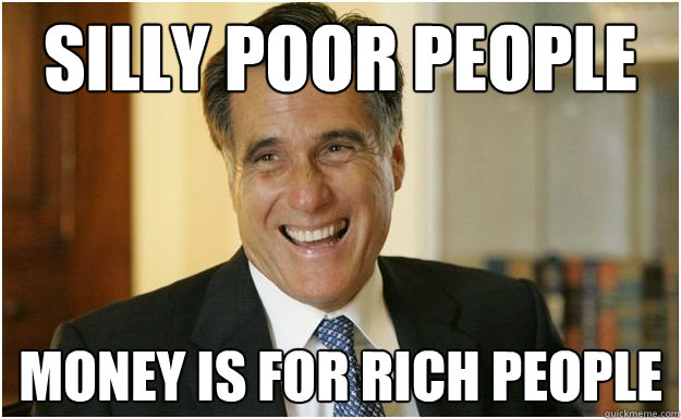 Silly poor people money is for rich people