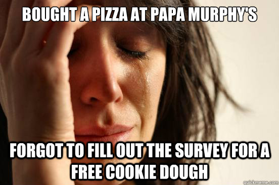 Bought a pizza at Papa Murphy's Forgot to fill out the survey for a free cookie dough - Bought a pizza at Papa Murphy's Forgot to fill out the survey for a free cookie dough  First World Problems