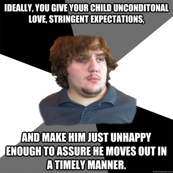 Ideally, you give your child unconditonal love, stringent expectations, and make him just unhappy enough to assure he moves out in a timely manner. - Ideally, you give your child unconditonal love, stringent expectations, and make him just unhappy enough to assure he moves out in a timely manner.  Family Tech Support Guy