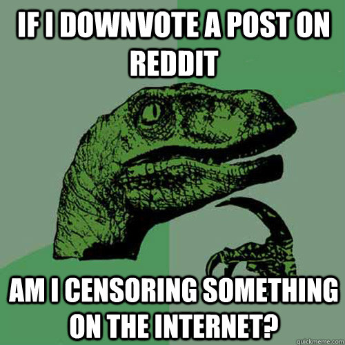 If I downvote a post on reddit Am I censoring something on the internet?  Philosoraptor
