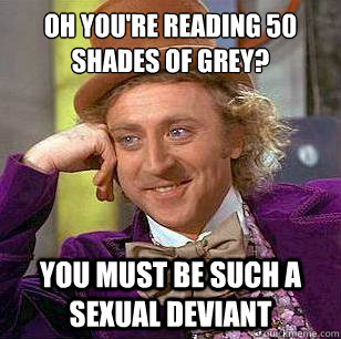 Oh you're reading 50 Shades of Grey? You must be such a sexual deviant - Oh you're reading 50 Shades of Grey? You must be such a sexual deviant  Condescending Wonka