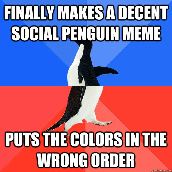 Finally makes a decent social penguin meme puts the colors in the wrong order - Finally makes a decent social penguin meme puts the colors in the wrong order  Socially Awkward Awesome Penguin