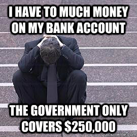 I have to much money on my bank account the government only covers $250,000 - I have to much money on my bank account the government only covers $250,000  One Percent Problems