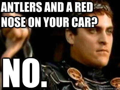 antlers and a red nose on your car? no. - antlers and a red nose on your car? no.  Downvoting Roman