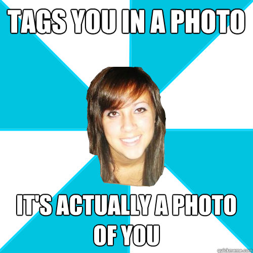 tags you in a photo it's actually a photo of you - tags you in a photo it's actually a photo of you  Pleasant Facebook Girl