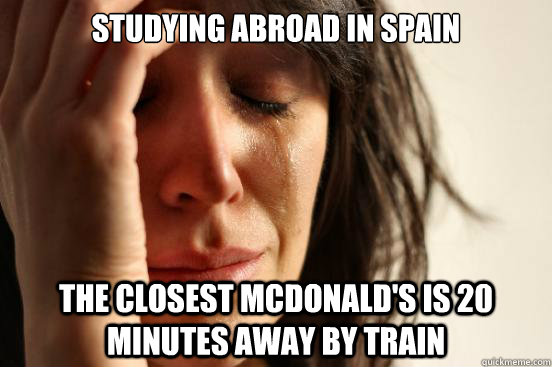 Studying abroad in spain the closest McDonald's is 20 minutes away by train - Studying abroad in spain the closest McDonald's is 20 minutes away by train  First World Problems