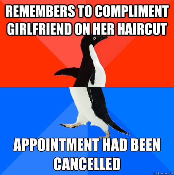 Remembers to compliment girlfriend on her haircut Appointment had been cancelled - Remembers to compliment girlfriend on her haircut Appointment had been cancelled  Socially Awesome Awkward Penguin