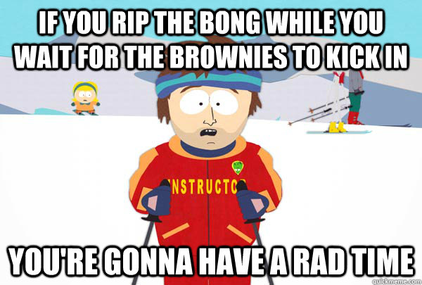 If you rip the bong while you wait for the brownies to kick in You're gonna have a rad time - If you rip the bong while you wait for the brownies to kick in You're gonna have a rad time  Super Cool Ski Instructor