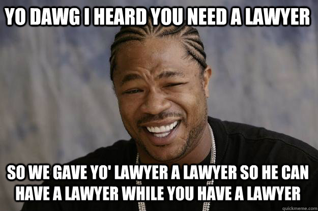 YO DAWG I HEARD YOU NEED A LAWYER SO WE GAVE YO' LAWYER A LAWYER SO HE CAN HAVE A LAWYER WHILE YOU HAVE A LAWYER - YO DAWG I HEARD YOU NEED A LAWYER SO WE GAVE YO' LAWYER A LAWYER SO HE CAN HAVE A LAWYER WHILE YOU HAVE A LAWYER  Xzibit meme