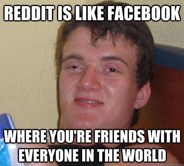 Reddit is like facebook Where you're friends with everyone in the world - Reddit is like facebook Where you're friends with everyone in the world  10 Guy
