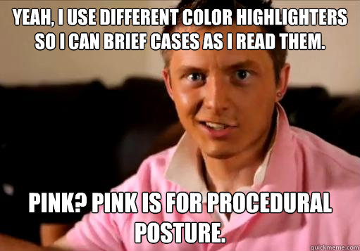 Yeah, I use different color highlighters so I can brief cases as I read them. Pink? Pink is for Procedural Posture.