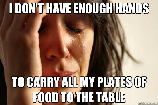 i don't have enough hands to carry all my plates of food to the table - i don't have enough hands to carry all my plates of food to the table  First World Problems