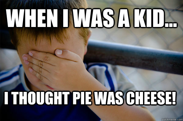 WHEN I WAS A KID... I thought pie was cheese!  Confession kid
