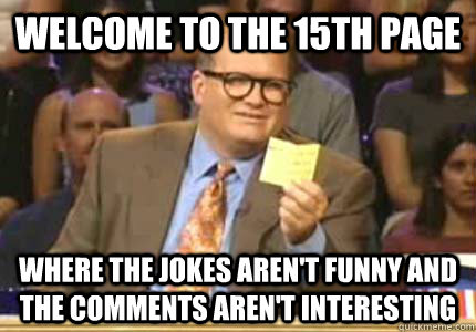 WELCOME TO the 15th page Where the jokes aren't funny and the comments aren't interesting