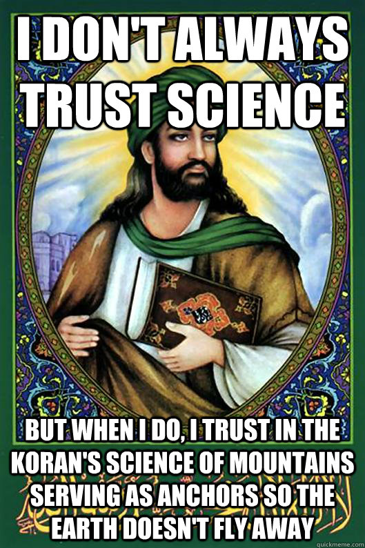 I don't always trust science but when I do, I trust in the koran's science of mountains serving as anchors so the earth doesn't fly away  Islam Dude