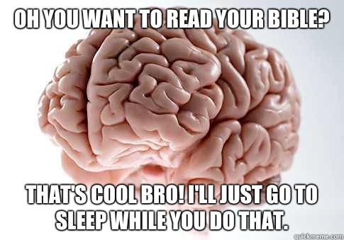 Oh you want to read your Bible? That's cool bro! I'll just go to sleep while you do that.  - Oh you want to read your Bible? That's cool bro! I'll just go to sleep while you do that.   Scumbag Brain