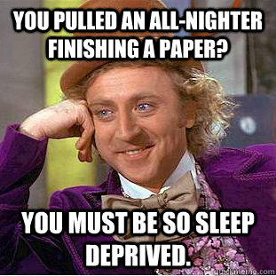 You pulled an all-nighter finishing a paper? You must be so sleep deprived. - You pulled an all-nighter finishing a paper? You must be so sleep deprived.  Creepy Wonka