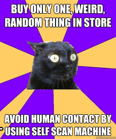 BUY ONLY ONE, WEIRD, RANDOM THING IN STORE avoid human contact by using self scan machine ____  Anxiety Cat