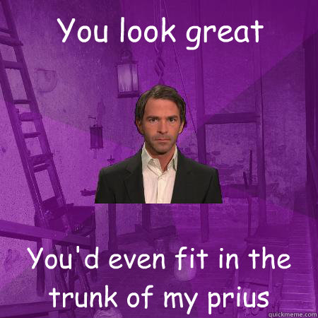 You look great You'd even fit in the trunk of my prius   Creepy Date Guy