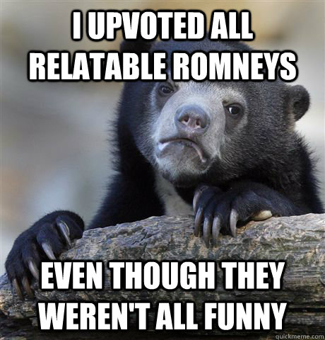 I upvoted all relatable romneys even though they weren't all funny - I upvoted all relatable romneys even though they weren't all funny  Confession Bear