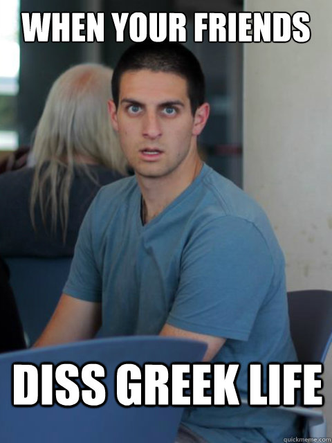 When your friends diss greek life