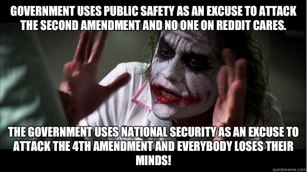 Government uses public safety as an excuse to attack the second amendment and no one on reddit cares. the government uses national security as an excuse to attack the 4th amendment and everybody loses their minds! - Government uses public safety as an excuse to attack the second amendment and no one on reddit cares. the government uses national security as an excuse to attack the 4th amendment and everybody loses their minds!  Joker Mind Loss