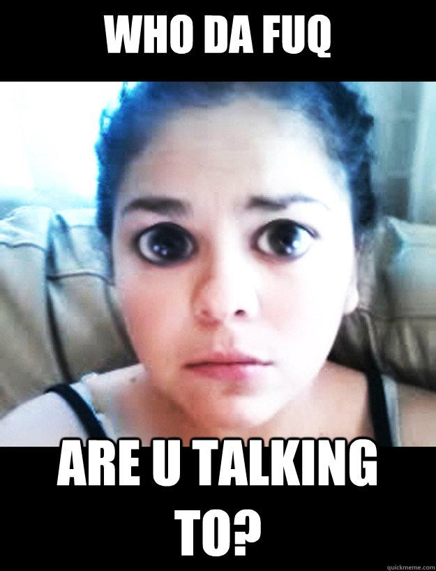 WHO DA FUQ  ARE U TALKING TO?  What do you meme
