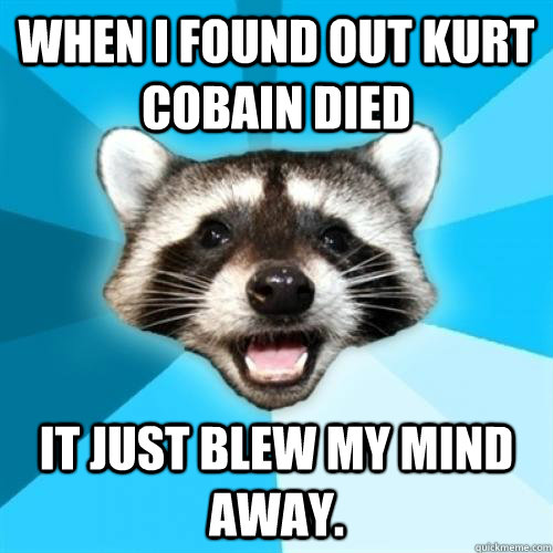when i found out kurt cobain died  it just blew my mind away. - when i found out kurt cobain died  it just blew my mind away.  Lame Pun Coom