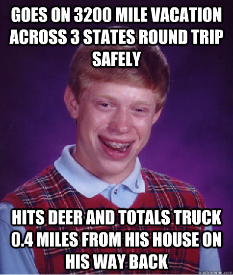 goes on 3200 mile vacation across 3 states round trip safely hits deer and totals truck 0.4 miles from his house on his way back - goes on 3200 mile vacation across 3 states round trip safely hits deer and totals truck 0.4 miles from his house on his way back  Bad Luck Brian