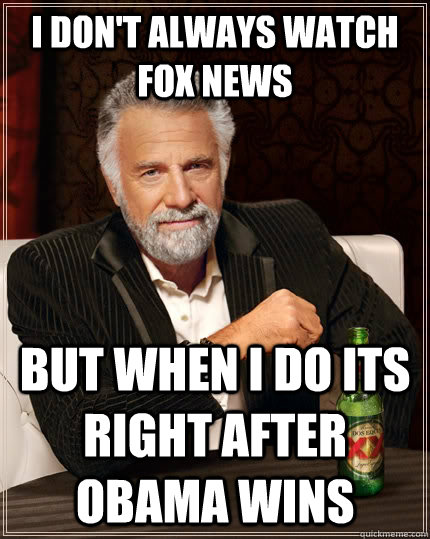 I don't always watch fox news but when I do its right after obama wins - I don't always watch fox news but when I do its right after obama wins  The Most Interesting Man In The World