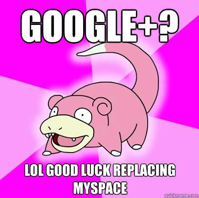GOOGLE+? LOL GOOD LUCK REPLACING MYSPACE - GOOGLE+? LOL GOOD LUCK REPLACING MYSPACE  Slowpoke