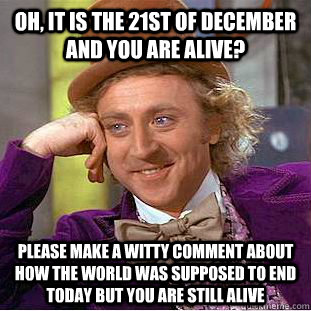 Oh, it is the 21st of december and you are alive? Please make a witty comment about how the world was supposed to end today but you are still alive - Oh, it is the 21st of december and you are alive? Please make a witty comment about how the world was supposed to end today but you are still alive  Condescending Wonka