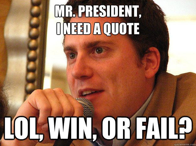 MR. PRESIDENT, I need a quote LOL, WIN, or FAIL?  Ben from Buzzfeed
