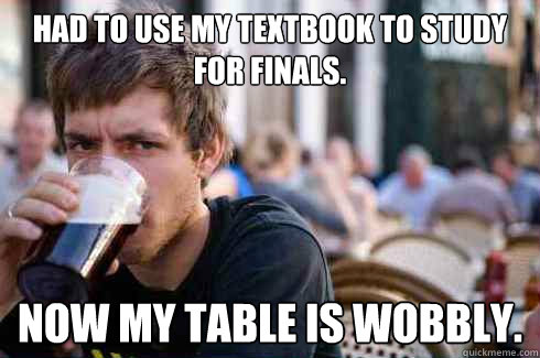 Had to use my textbook to study for finals. Now my table is wobbly. - Had to use my textbook to study for finals. Now my table is wobbly.  Lazy College Senior