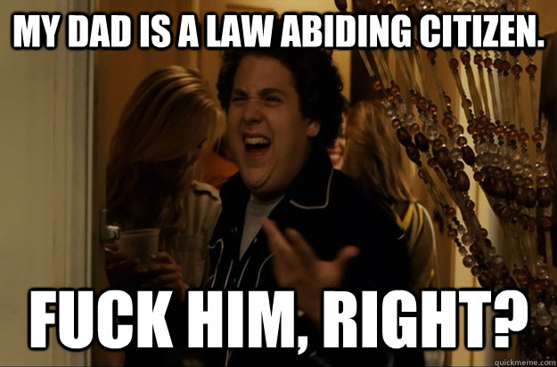 My Dad is a law abiding citizen. Fuck Him, Right? - My Dad is a law abiding citizen. Fuck Him, Right?  Fuck Me, Right
