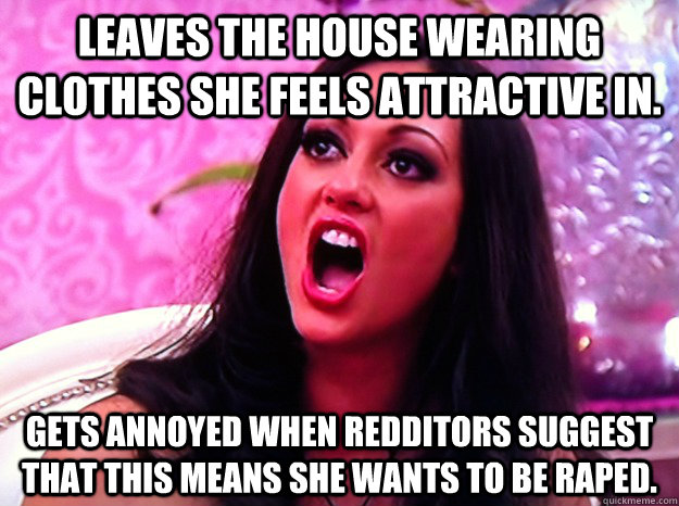 Leaves the house wearing clothes she feels attractive in. Gets annoyed when Redditors suggest that this means she wants to be raped. - Leaves the house wearing clothes she feels attractive in. Gets annoyed when Redditors suggest that this means she wants to be raped.  Feminist Nazi