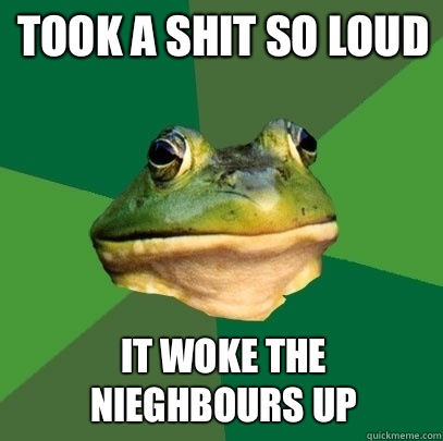 Took a shit so loud It woke the nieghbours up - Took a shit so loud It woke the nieghbours up  Foul Bachelor Frog