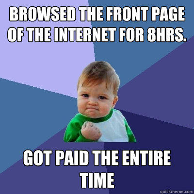 Browsed the front page of the internet for 8hrs. Got paid the entire time - Browsed the front page of the internet for 8hrs. Got paid the entire time  Success Kid
