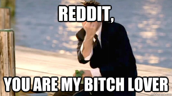 Reddit, You are my bitch lover - Reddit, You are my bitch lover  Misc