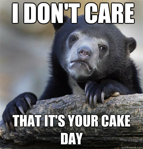 I don't care That it's your cake day - I don't care That it's your cake day  Confession Bear