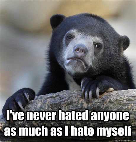 I've never hated anyone as much as I hate myself -  I've never hated anyone as much as I hate myself  Confession Bear