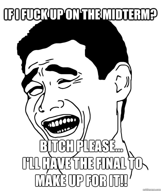 If I fuck up on the midterm? Bitch please...  I'll have the final to make up for it!!