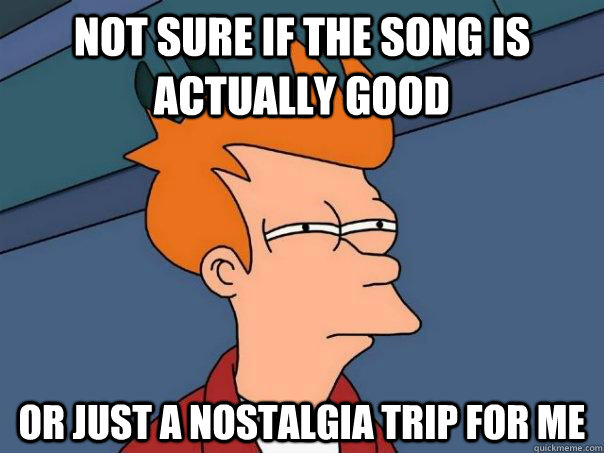 Not sure if the song is actually good Or just a nostalgia trip for me - Not sure if the song is actually good Or just a nostalgia trip for me  Futurama Fry