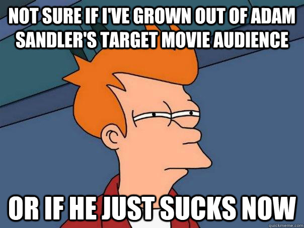 NOT SURE IF I'VE GROWN OUT OF ADAM SANDLER'S TARGET MOVIE AUDIENCE OR IF HE JUST SUCKS NOW - NOT SURE IF I'VE GROWN OUT OF ADAM SANDLER'S TARGET MOVIE AUDIENCE OR IF HE JUST SUCKS NOW  Futurama Fry