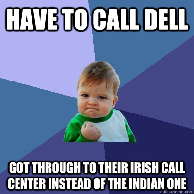 have to call Dell Got through to their irish call center instead of the indian one - have to call Dell Got through to their irish call center instead of the indian one  Success Kid