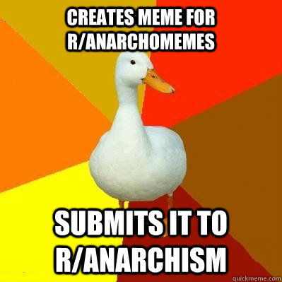 creates meme for r/anarchomemes submits it to r/anarchism - creates meme for r/anarchomemes submits it to r/anarchism  Tech Impaired Duck